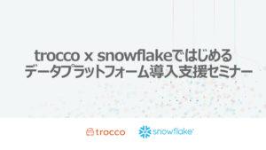 trocco x snowflakeではじめるデータプラットフォーム導入支援セミナー